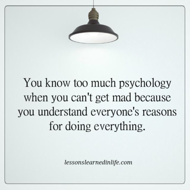 You know too much psychology when you can't get mad because you understand everyone's reasons for doing everything