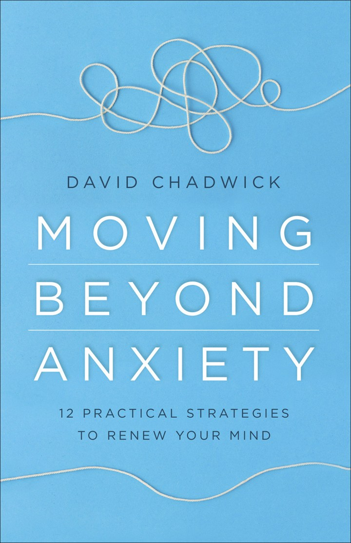 Moving Beyond Anxiety: 12 Practical Strategies To Renew Your Mind-David Chadwick (Book Review)