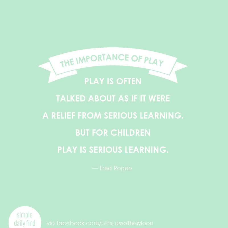 """Play is often talked about as if it were a relief from serious learning. But for children play is serious learning."""" Fred Rogers"""