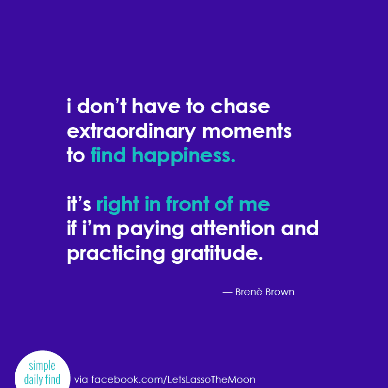 """""""I don't have to chase extraordinary moments to find happiness. It's right in front of me if I'm paying attention and practicing gratitude."""" -- Brenè Brown"""