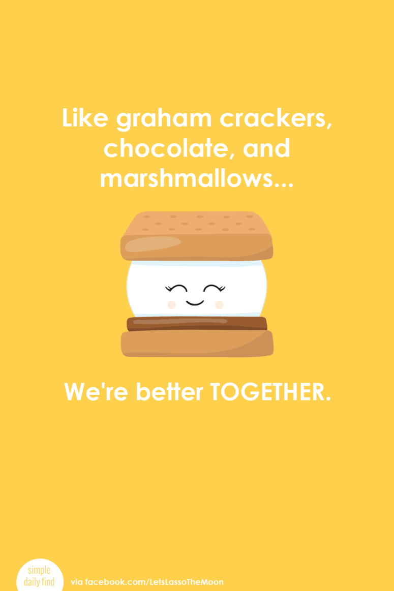 Like graham crackers, chocolate, and marshmallows... We're better together. *Love this quote and this s'mores life lesson post.
