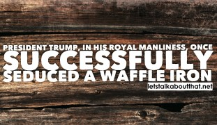 President Trump in his royal manliness once successfully seduced a waffle iron