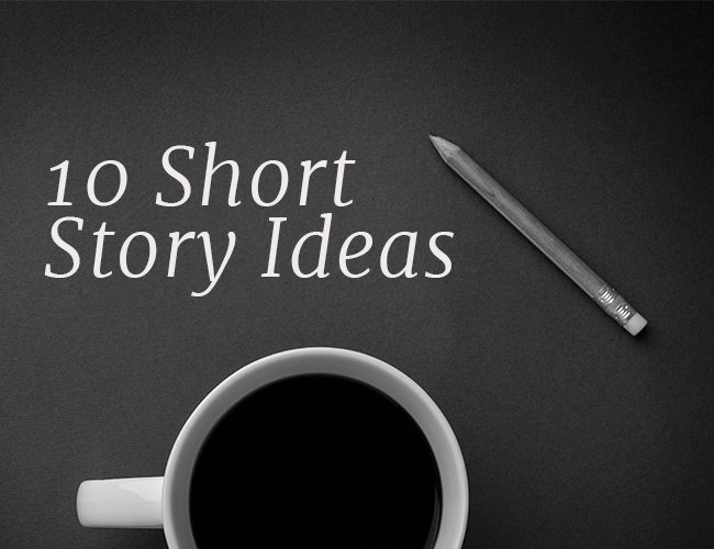 10 Short Story Ideas