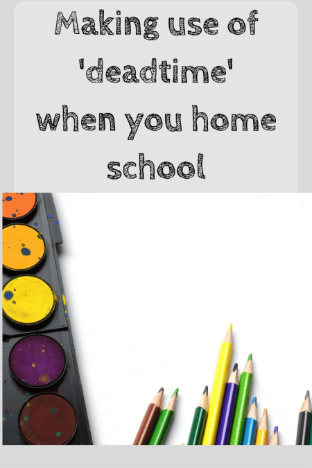 making the most of deadtime when you home school