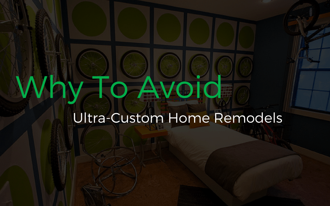 Why You Should Avoid Ultra Custom Home Remodels