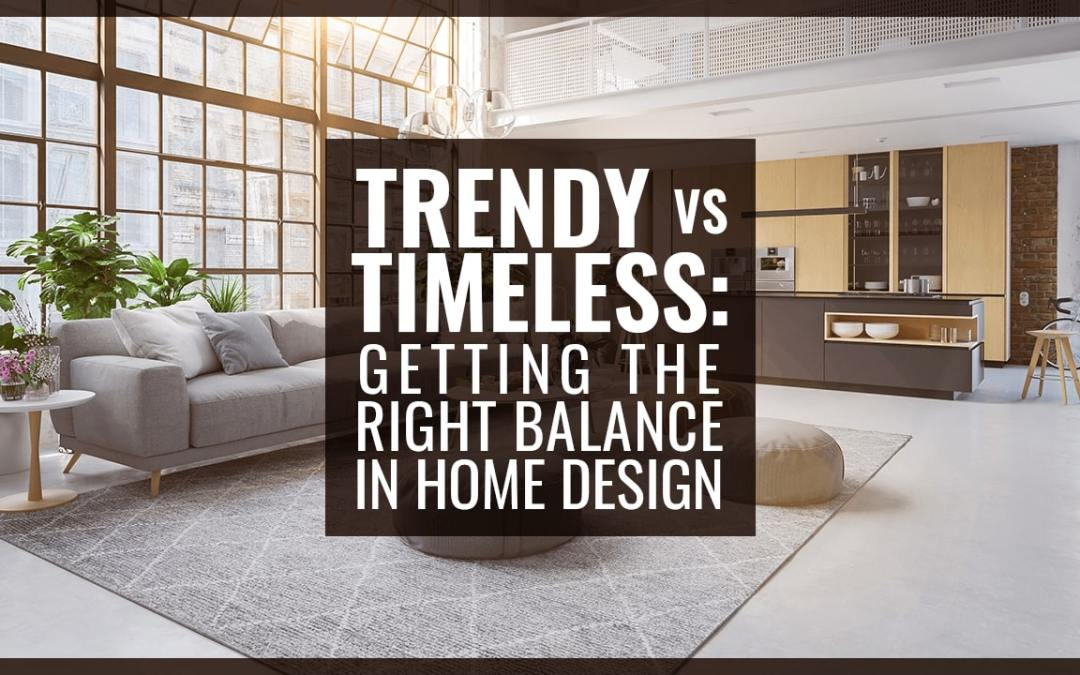 Trendy vs Timeless: Getting the Right Balance in Home Design