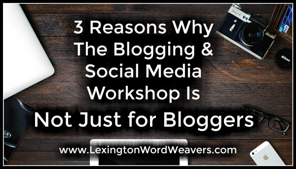 3 Reasons why the Blogging & Social Media Workshop is Not Just For Bloggers via www.LexingtonWordWeavers.com