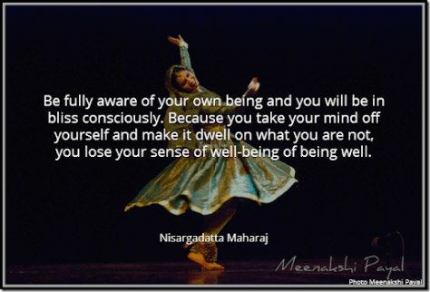 Be fully aware of your own being and you will be in bliss consciously. Because you take your mind off yourself and make it dwell on what you are not, you lose your sense of well-being of being well. [Nisargadatta Maharaj]