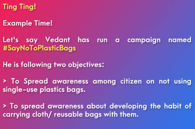 Example of Primary Objectives of the Campaign for Project Report: Let's say Vedant has run a campaign named #SayNoToPlasticBags He is following two objectives: To Spread awareness among citizen on not using single-use plastics bags. To spread awareness about developing the habit of carrying cloth/ reusable bags with them.