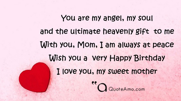 you are my angel my soul and the ultimate heavenly gift to me with you mom i am always at peace wish you a very happy birthday