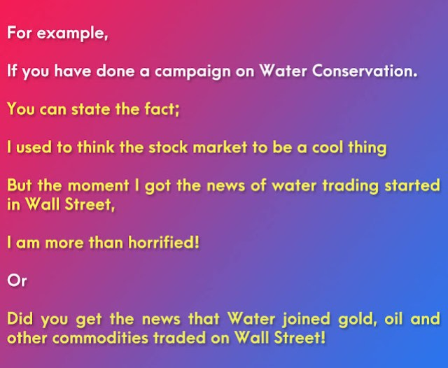 For example, if you have done a campaign on Water Conservation. You can state the fact; I used to think the stock market to be a cool thing But the moment I got the news of water trading started in Wall Street, I am more than horrified! Or Did you get the news that Water joined gold, oil and other commodities traded on Wall Street! It made me worried that the life-sustaining natural resource may become scarce across more of the world!