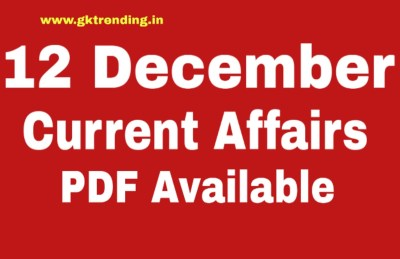 Today Gk & Current affairs 12 December, Current affairs for SSC/RRB NTPC/CGL/BANK PO/ UPSC/STATE PCS