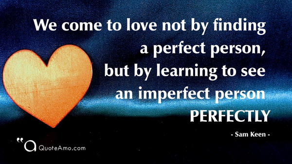 We Come To Love Not By Finding A Perfect Person, But By Learning To See An  Imperfect Person Perfectly U2013 Sam Keen.