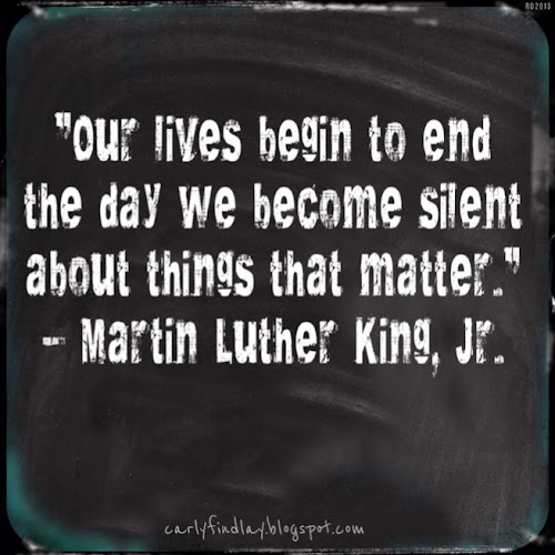"""Our lives begin to end the day we become silent about things that matter.""  ~ Martin Luther King, Jr."