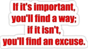 If it's important you'll find away; if it isn't you'll find an excuse.