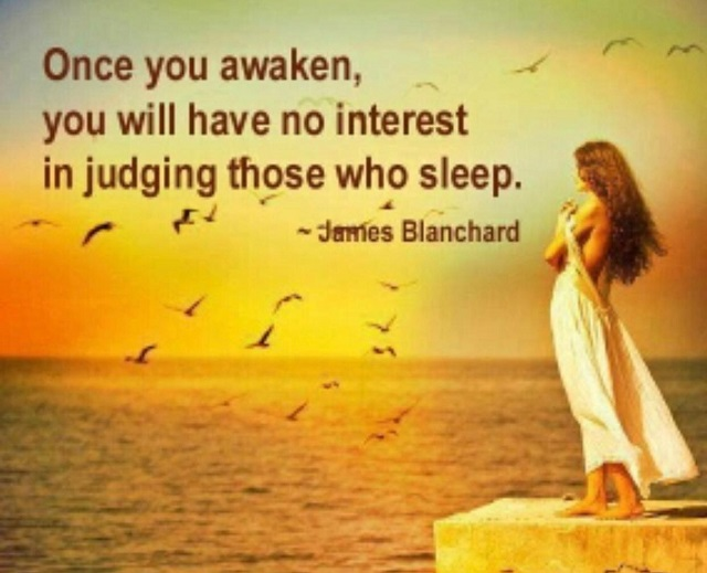 Once you awaken, you will have no interest in judging those who sleep. ~James Blanchard You see all good things!! ~pa'ris'ha