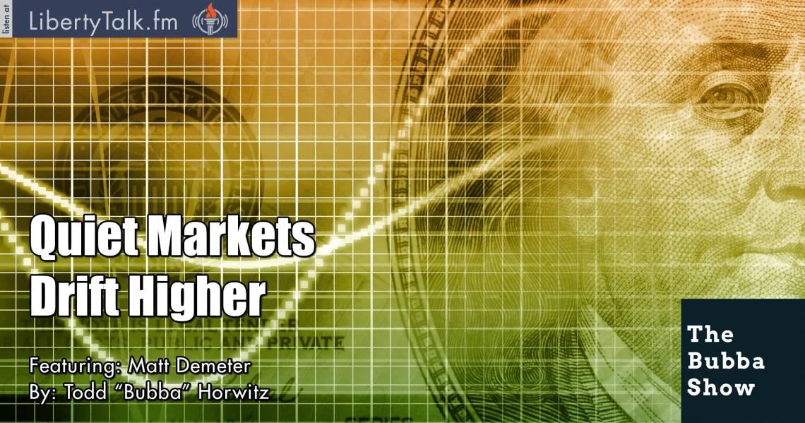Quiet Markets Drift Higher - The Bubba Show