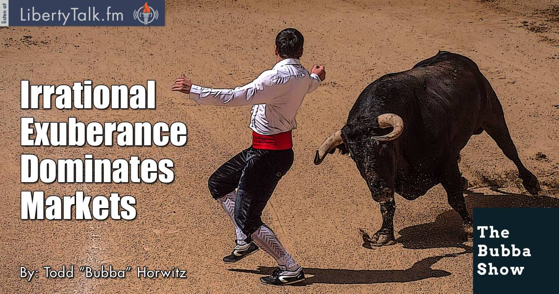 Irrational Exuberance Dominates Markets - Bubba Show