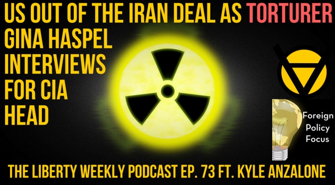 US Out of the Iran Deal as Torturer Gina Haspel Interviews for CIA Head Ep. 73 ft. Kyle Anzalone