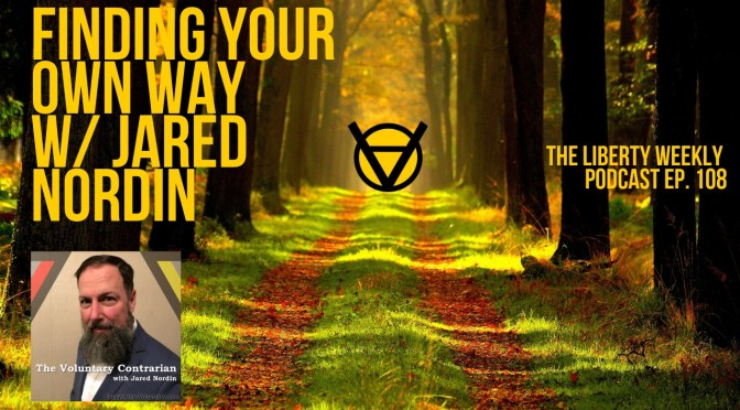 """Finding Your Own Way w/ Jared Nordin of """"The Voluntary Contrarian"""" Ep. 108"""
