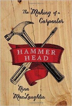Hammer Head: The Making of a Carpenter by Nina MacLaughlin