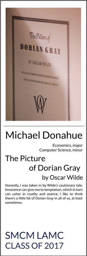 Michael Donahue Economics Major, Computer Science Minor The Picture of Dorian Gray Honestly, I was taken in by Wilde's cautionary tale. Innocence can give rise to temptation, which in turn can usher in cruelty and avarice. I like to think there's a little bit of Dorian Gray in all of us, at least sometimes.