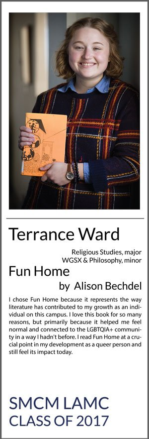 Terrance Ward Religious Studies (major), WGSX and Philosophy (minors) Fun Home I chose Fun Home because it represents the way literature has contributed to my growth as an individual on this campus. I love this book for so many reasons, but primarily because it helped me feel normal and connected to the LGBTQIA+ community in a way I hadn't before. I read Fun Home at a crucial point in my development as a queer person and still feel its impact today.