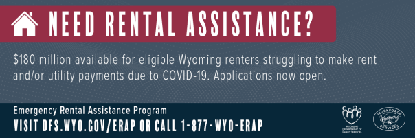 Graphic reads: Need Rental Assistance? $180 million available for eligible Wyoming renters struggling to make rent and/or utility payments due to COVID-19. Applications now open. Emergency Rental Assistance Program. Visit dfs.wyo.gov/erap or call 1-877-WYO-ERAP