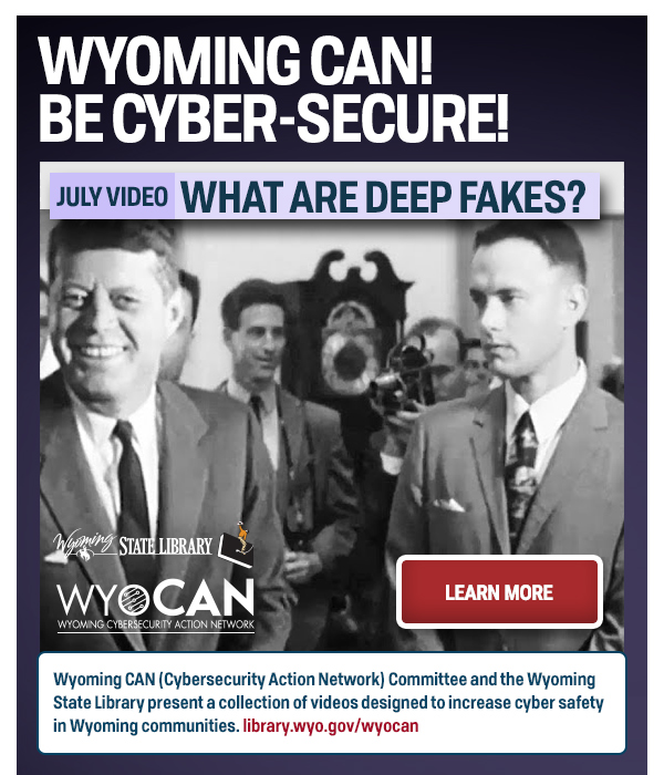 """Graphic reads """"WYOMING CAN! BE CYBER-SECURE! July Video: What Are Deep Fakes?"""" Includes Learn More button to click and black and white photo of President John F. Kennedy with Forrest Gump inserted."""