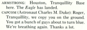 Clip from article reads: ARMSTRONG: Houston, Tranquility Base here. The Eagle has landed. CAPCOM (Astronaut Charles M. Duke): Roger, Tranquility, we copy you on the ground. You got a bunch of guys about to turn blue. We're breathing again. Thanks a lot.