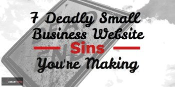 7 Deadly Small Business Website Sins That You Are Making