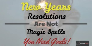 New Years Resolutions Are Not Magic Spells - You Need Goals!