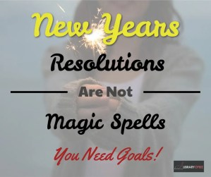 New Years Resolutions Are Not Magical - You Need Goals