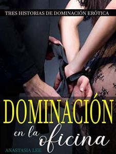 Dominación en la oficina: Tres historias de romance y dominación sensual