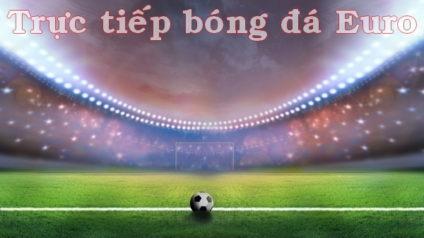 Trực Tiếp Bong đa Euro 2020 Link Xem Tructiepbongda Hom Nay