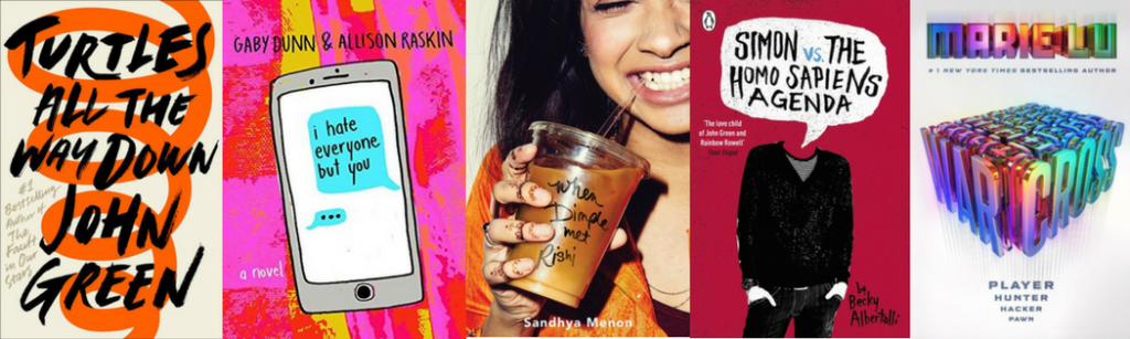 The book covers for: John Green's Turtles All The Way Down, Gabi Dunn and Alison Raskin's I Hate Everyone But You, Sandhya Menon's When Dimple Met Rishi, Becky Albertalli's Simon vs. the Homo Sapien Agenda, and Marie Lu's Warcross