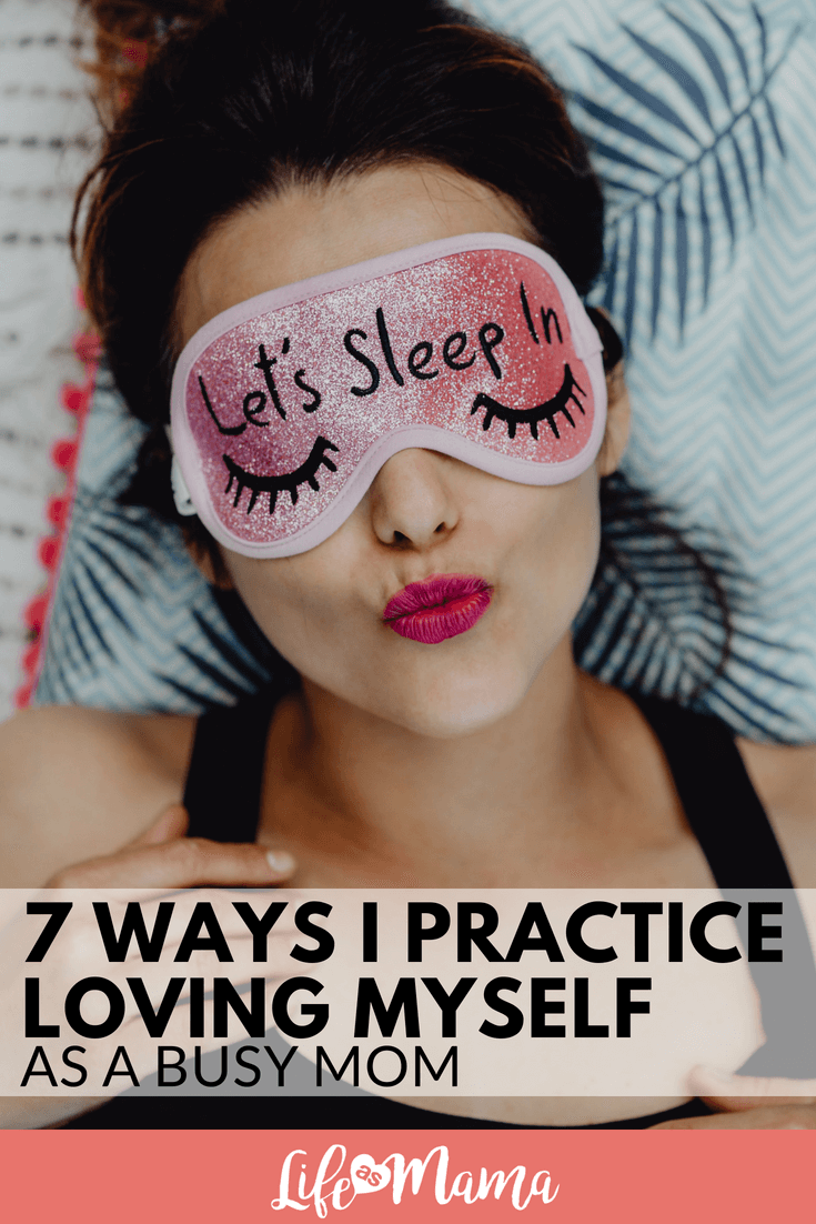 7 Ways I Practice Loving Myself As A Busy Mom