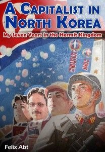 A Capitalist in North Korea: My Seven Years in the Hermit Kingdom by Felix Abt