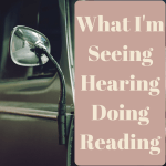What I'm Seeing, Hearing, Doing, & Reading