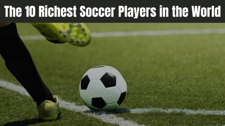 The 10 Richest Soccer Players in the World