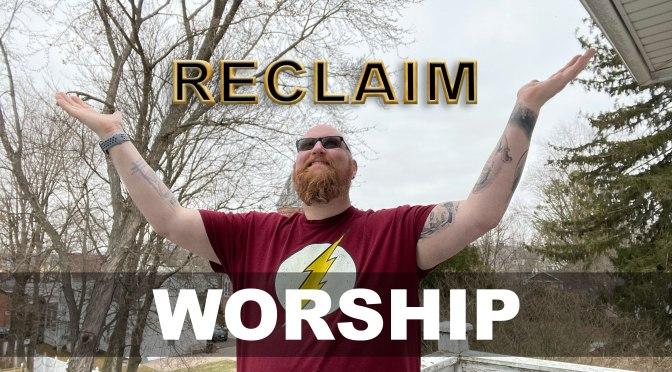 RECLAIM, part 4: Worship