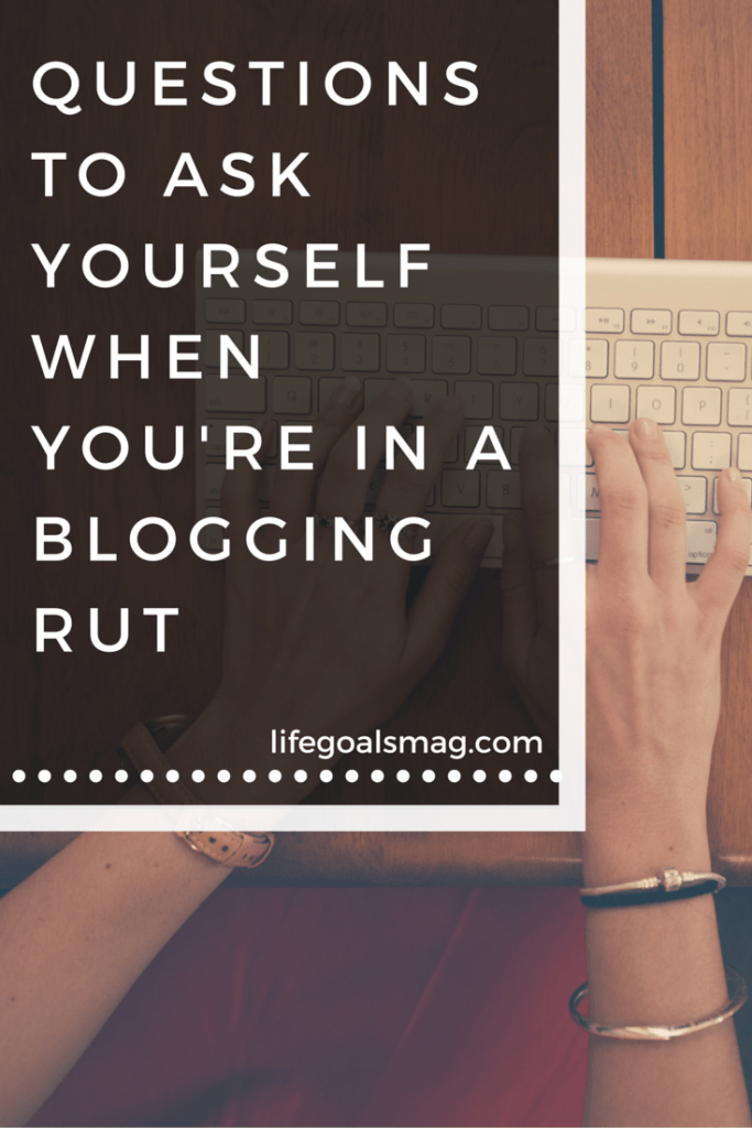 Questions to ask yourself when you are in a blogging rut - lifegoalsmag.com