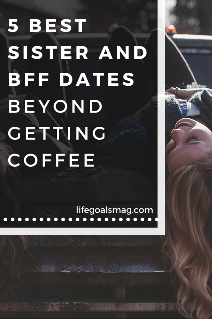 Fun sister and best friend date ideas - five fun activities to do with your bff. lifegoalsmag.com