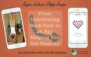 Sync Solver App Saga; From Debilitating Back Pain to an App Helping You Get Healthy-http://lifehackrdiet.com/