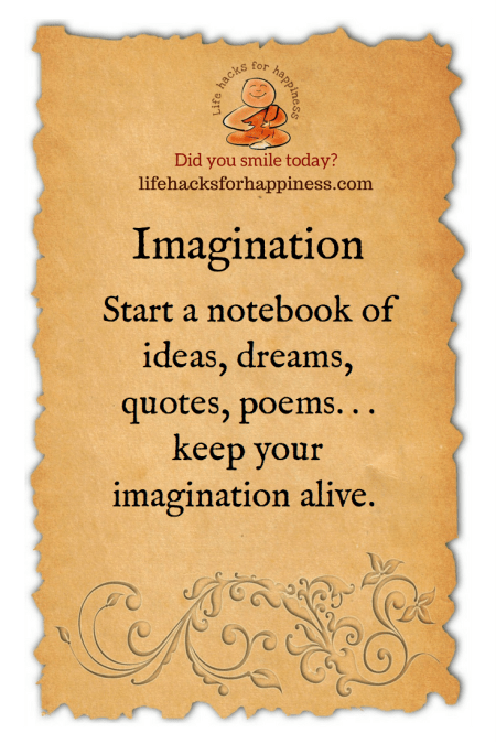 Start a notebook of ideas, dreams, quotes, poems...keep your imagination alive. #lifehacksforhappiness