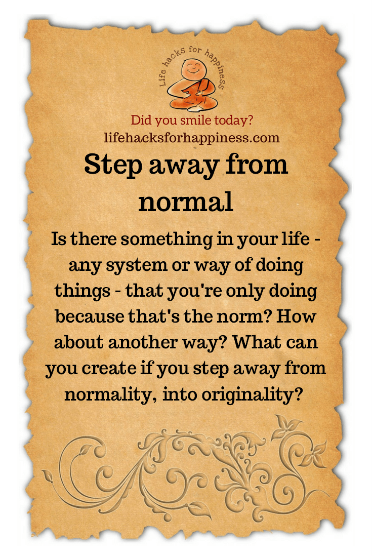Step away from normal. Is there something in your life--any system or way of doing things--that you are only doing because that's the norm? How about another way? What can you create if you step away from normality, into originality? #lifehacksforhappiness