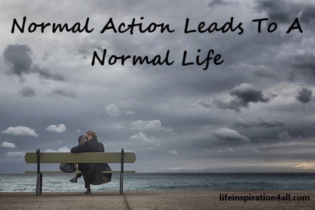 Normal Action Leads To A Normal Life