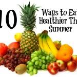 Ten Ways to Eat Healthier This Summer