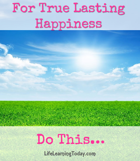 For True Lasting Happiness Do This