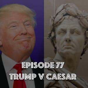 #77 – Trump v Caesar